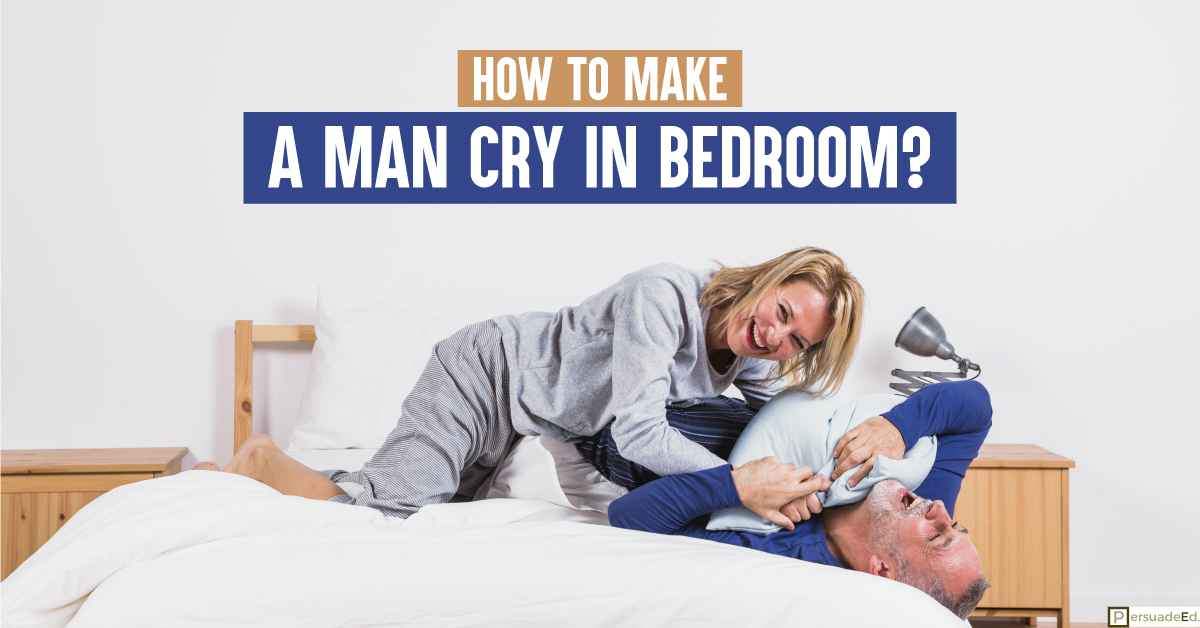 How to Make a Man Cry in Bedroom?